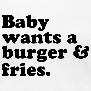 Baby Wants A Burger & Fries. - Women's Premium T-Shirt