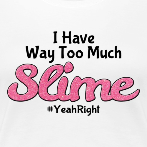 I Have Way Too Much Slime #YeahRight - Women's Premium T-Shirt