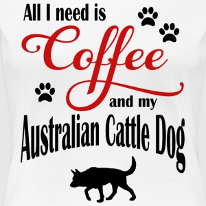 All I need is Coffee and my Australien Cattle Dog - Women's Premium T-Shirt