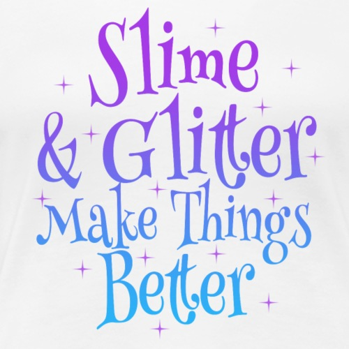 Slime and Glitter Makes things Better - Women's Premium T-Shirt
