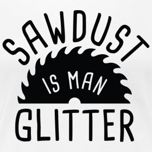 Sawdust Is Man Glitter - Women's Premium T-Shirt