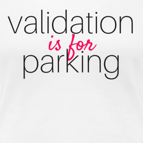 Validation Is For Parking - Women's Premium T-Shirt