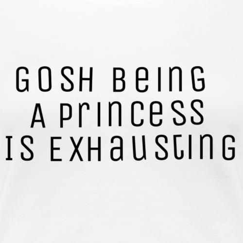 Gosh being a princess is exhausting - Women's Premium T-Shirt
