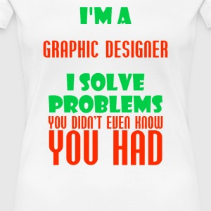 Graphic Designer I Solve Problems You Didn t Know - Women's Premium T-Shirt