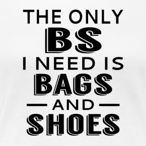 The Only BS I Need Is Bags And Shoes - Women's Premium T-Shirt