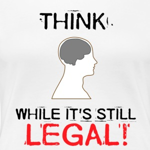 Think while it's still legal - Women's Premium T-Shirt