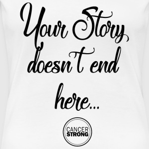 Your Story doesn't end here... Cancer Strong - Women's Premium T-Shirt