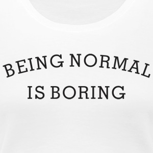 Funny Gift With Sayings - Being Normal Is Boring - Women's Premium T-Shirt