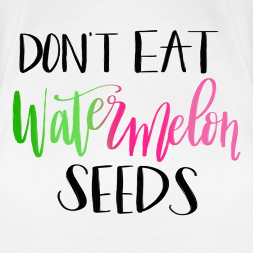 Don't Eat Watermelon Seeds - Women's Premium T-Shirt