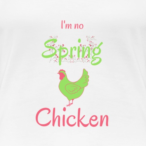 I m No Spring Chicken - Women's Premium T-Shirt
