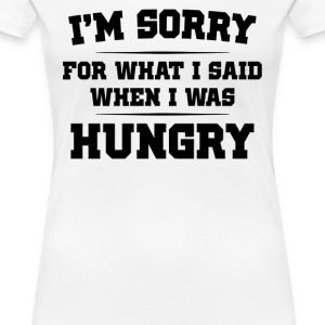 I m Sorry For What I Said When I Was Hungry - Women's Premium T-Shirt