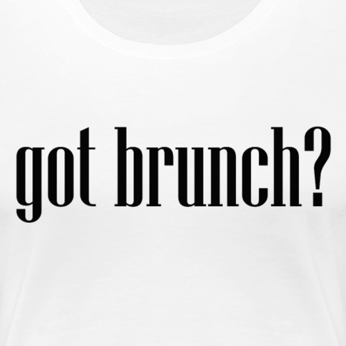 Got Brunch? - Women's Premium T-Shirt