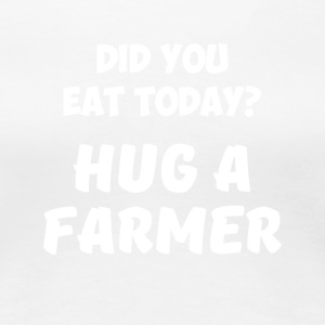 Did You Eat Today Hug a Farmer Rancher Country - Women's Premium T-Shirt