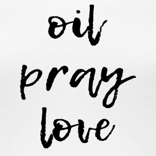 oil. pray. love. - Women's Premium T-Shirt