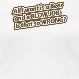 All I Want Is A Beer And A Blow Job Is That So Wr - Women's Premium T-Shirt