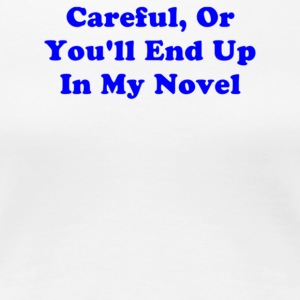 Careful Or You ll End Up In My Novel - Women's Premium T-Shirt