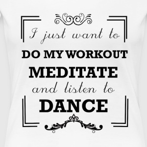 Workout, meditate and listen to dance - Women's Premium T-Shirt