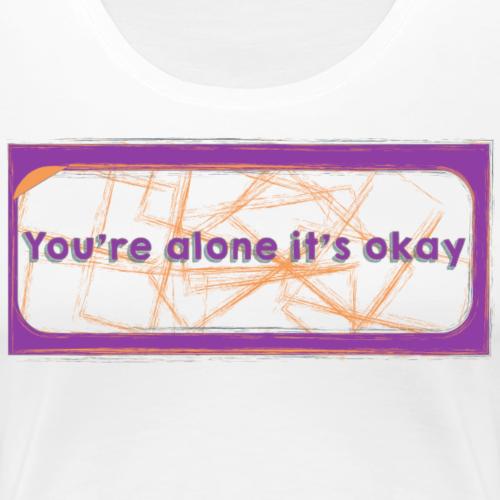 You're alone it's okay - Women's Premium T-Shirt