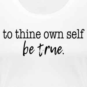be true. - Women's Premium T-Shirt