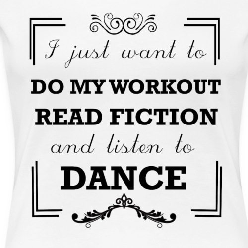 Workout, read fiction and listen to dance - Women's Premium T-Shirt