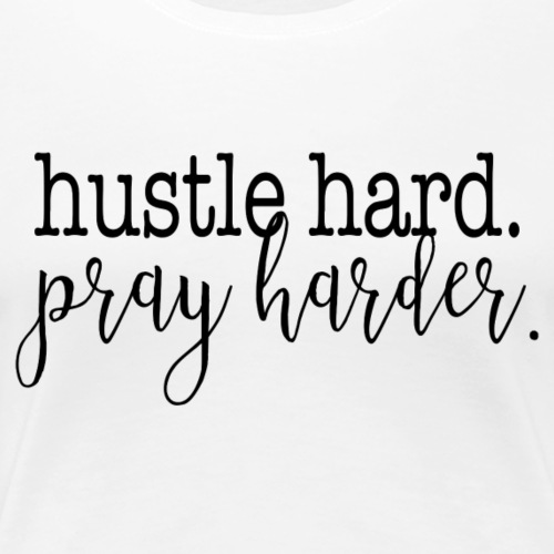 Hustle Hard. Pray Harder. - Women's Premium T-Shirt