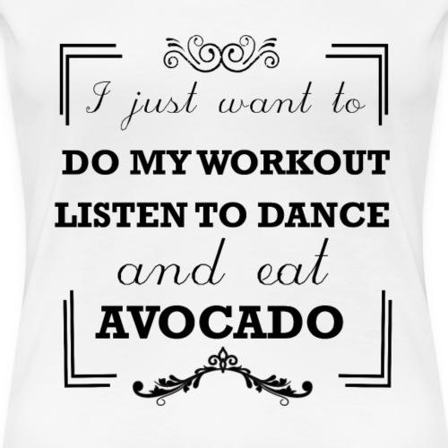 Workout, listen to dance and eat avocado - Women's Premium T-Shirt