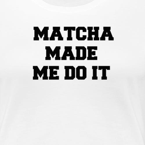 MATCHA MADE ME DO IT - Women's Premium T-Shirt