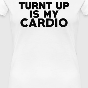 Turnt Up Is My Cardio - Women's Premium T-Shirt