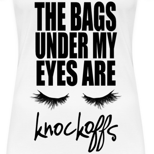the bags under my eyes are knockoffs - Women's Premium T-Shirt