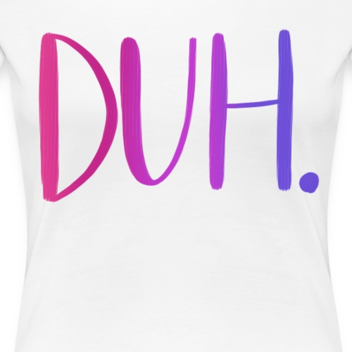 DUH - Women's Premium T-Shirt
