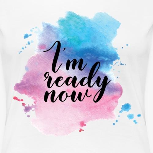 I'm ready now | Watercolor - Women's Premium T-Shirt