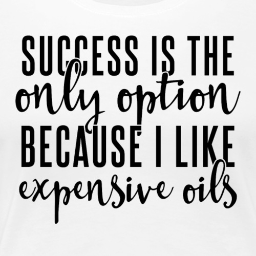 Success and Expensive Oils - Women's Premium T-Shirt