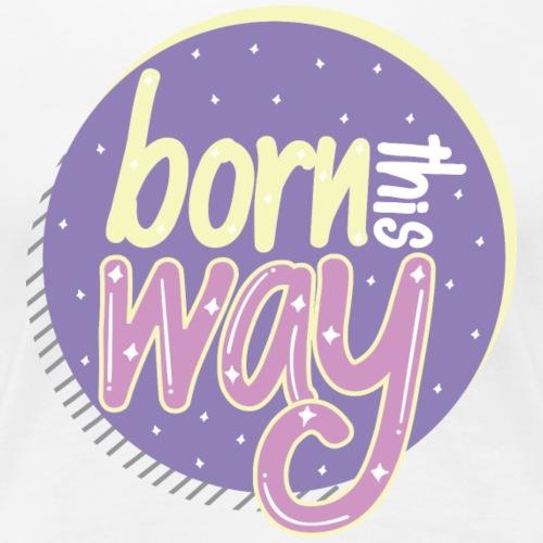 Born This Way | Light - Women's Premium T-Shirt
