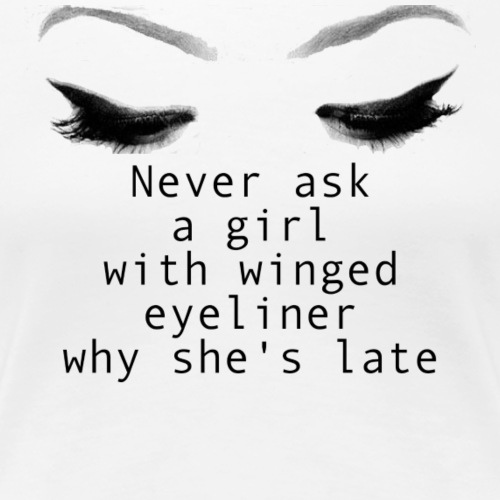 Never Ask a Girl w/Winged Eyeliner Why She's Late - Women's Premium T-Shirt