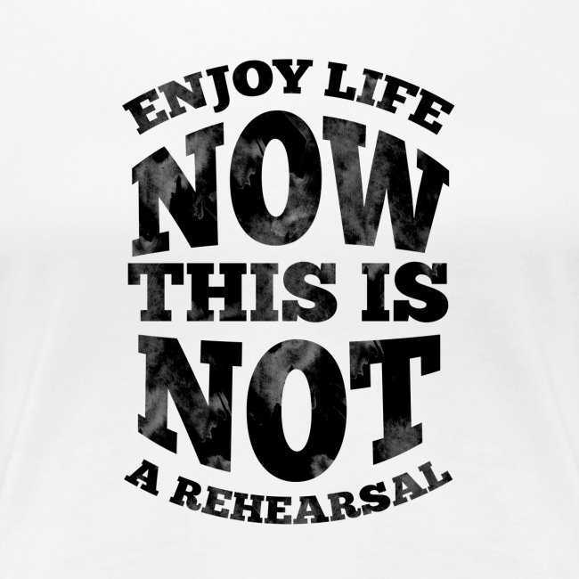 No Rehearsals, Enjoy Life Now
