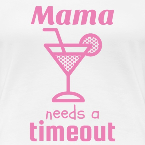 Mama Needs a Timeout and Drinks - Women's Premium T-Shirt