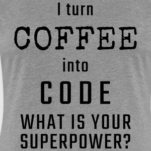 I turn COFFEE into CODE - What is your superpower? - Women's Premium T-Shirt