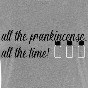 All the frankincense...all the time! - Women's Premium T-Shirt