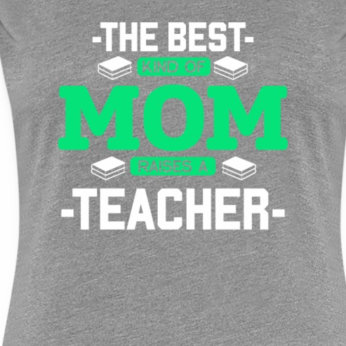 The Best Kind Of Mom Raises A Teacher tshirt - Women's Premium T-Shirt