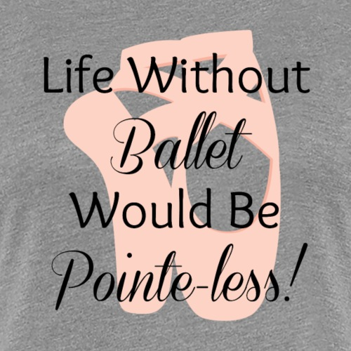 Pointe-less - Women's Premium T-Shirt