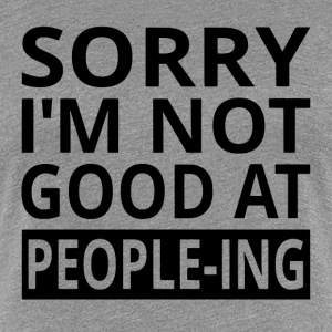 Sorry I'm Not Good At People-ing - Women's Premium T-Shirt