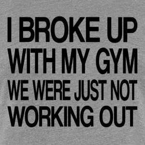 I Broke Up With My Gym - Women's Premium T-Shirt