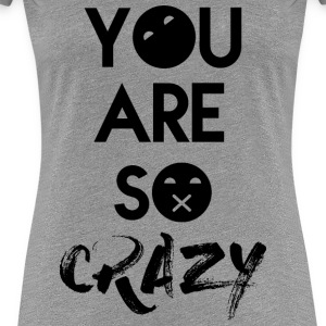 You Are So Crazy :x - Women's Premium T-Shirt