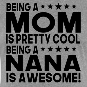 Being Mom Is Pretty Cool Being A Nana Is Awesome - Women's Premium T-Shirt