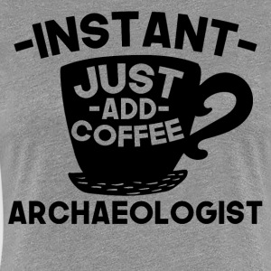 Instant Archaeologist Just Add Coffee - Women's Premium T-Shirt