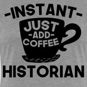Instant Historian Just Add Coffee - Women's Premium T-Shirt