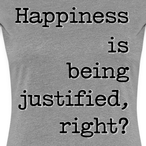 Happiness Is Being Justified, Right? - Women's Premium T-Shirt