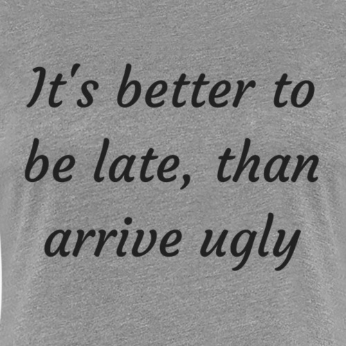 It s better to be late than arrive ugly - Women's Premium T-Shirt