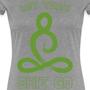 Let that shit go - Women's Premium T-Shirt