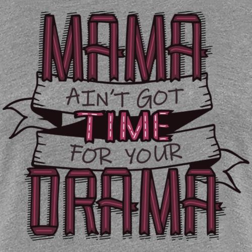 Mama got no time for your drama - Women's Premium T-Shirt